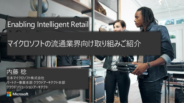 Enabling Intelligent Retail 内藤 稔 日本マイクロソフト株式会社 パートナー事業本部 クラウドアーキテクト本部 クラウドソリューションアーキテクト マイクロソフトの流通業界向け取り組みご紹介