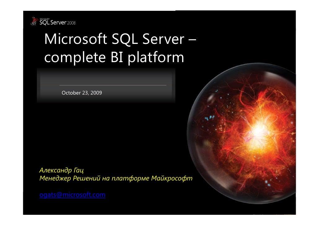 Microsoft SQL Server –  complete BI platform        October 23, 2009     Александр Гац Менеджер Решений на платформе Майкр...