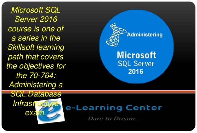 Microsoft SQL Server 2016 course is one of a series in the Skillsoft learning path that covers the objectives for the 70-7...