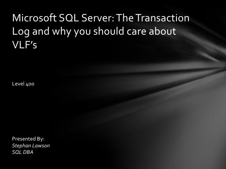 Microsoft SQL Server: The Transaction Log and why you should care about VLF's<br />Level 400<br />Presented By:<br />Steph...
