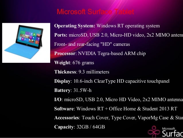 Operating System: Windows RT operating system Ports: microSD, USB 2.0, Micro-HD video, 2x2 MIMO antenn Front- and rear-fac...