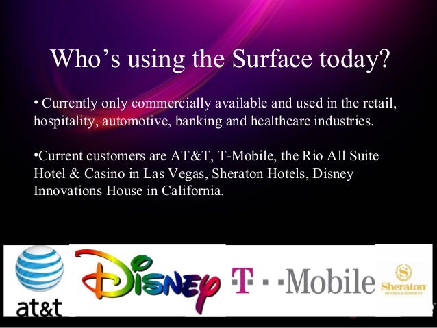 Who's using the Surface today? • Currently only commercially available and used in the retail, hospitality, automotive, ba...