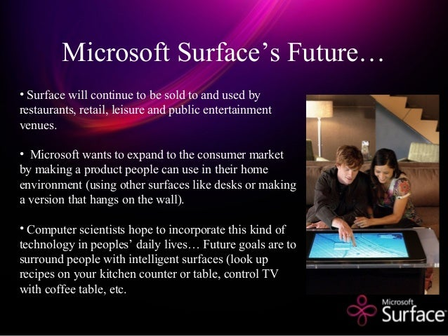 Microsoft Surface's Future… • Surface will continue to be sold to and used by restaurants, retail, leisure and public ente...