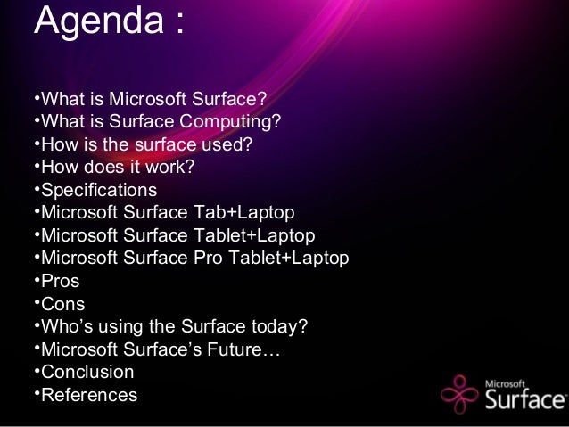 Agenda : •What is Microsoft Surface? •What is Surface Computing? •How is the surface used? •How does it work? •Specificati...