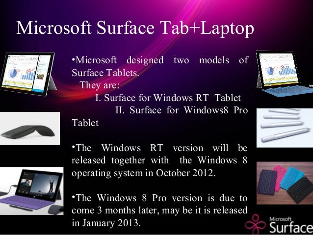 Microsoft Surface Tab+Laptop •Microsoft designed two models of Surface Tablets. They are: I. Surface for Windows RT Tablet...