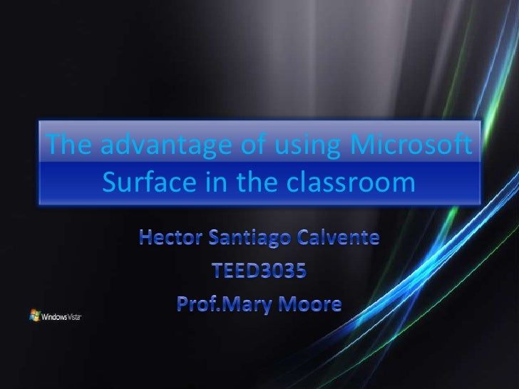 The advantage of using Microsoft Surface in the classroom<br />Hector Santiago Calvente<br />TEED3035<br />Prof.Mary Moore...