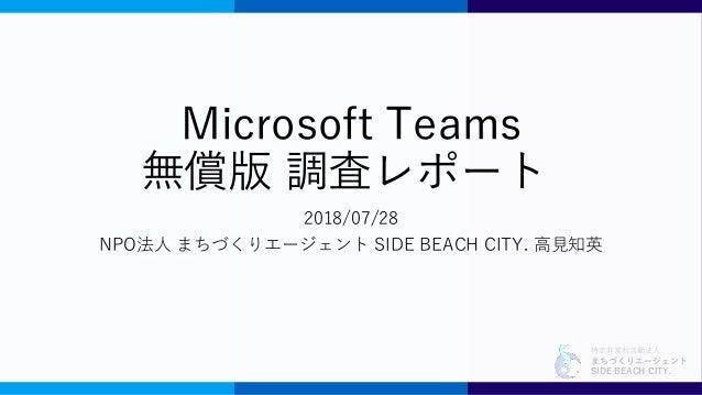 特定非営利活動法人 まちづくりエージェント SIDE BEACH CITY. Microsoft Teams 無償版 調査レポート 2018/07/28 NPO法人 まちづくりエージェント SIDE BEACH CITY. 高見知英