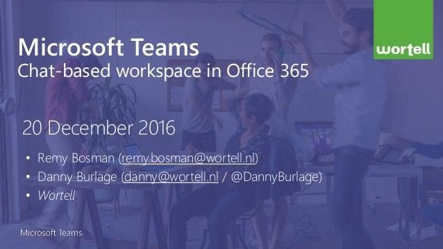 Microsoft Teams Chat-based workspace in Office 365 • Remy Bosman (remy.bosman@wortell.nl) • Danny Burlage (danny@wortell.n...