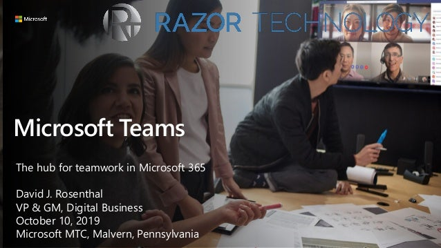 Microsoft Teams The hub for teamwork in Microsoft 365 David J. Rosenthal VP & GM, Digital Business October 10, 2019 Micros...