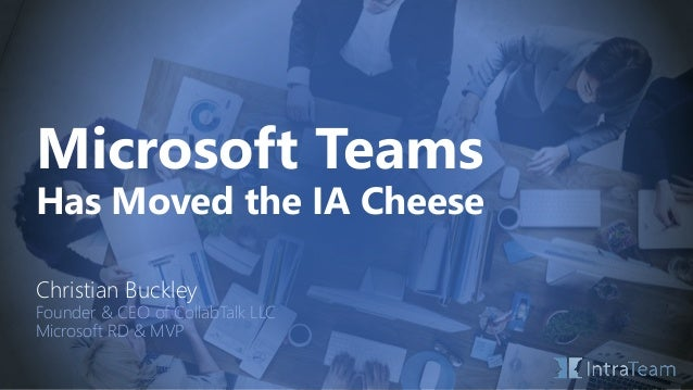 Microsoft Teams Has Moved the IA Cheese Christian Buckley Founder & CEO of CollabTalk LLC Microsoft RD & MVP