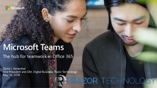 Microsoft Teams The hub for teamwork in Office 365 David J. Rosenthal Vice President and GM, Digital Business, Razor Techn...