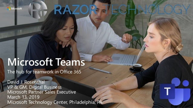 Microsoft Teams The hub for teamwork in Office 365 David J. Rosenthal VP & GM, Digital Business Microsoft Partner Sales Ex...