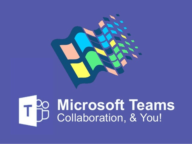 Collaboration, & You! Microsoft Teams