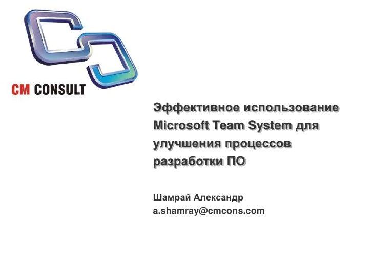 Эффективное использование Microsoft Team System для улучшения процессов разработки ПО<br />Шамрай Александр<br />a.shamray...