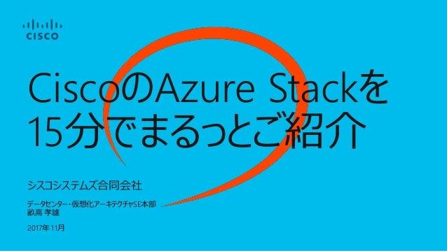 シスコシステムズ合同会社 データセンター・仮想化アーキテクチャSE本部 畝高 孝雄 2017年 11月 CiscoのAzure Stackを 15分でまるっとご紹介