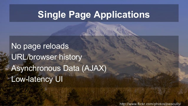 Single Page Applications  No page reloads  URL/browser history  Asynchronous Data (AJAX)  Low-latency UI  http://www.flick...