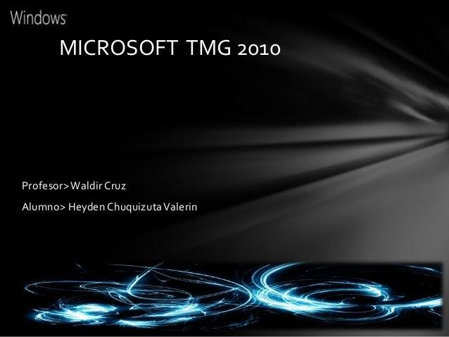 MICROSOFT TMG 2010Profesor> Waldir CruzAlumno> Heyden Chuquizuta Valerin
