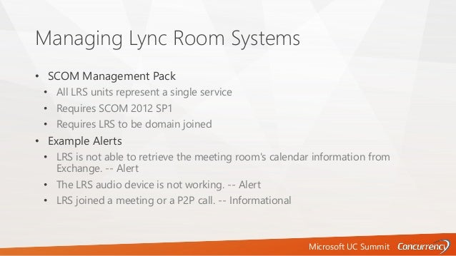 Microsoft UC Summit Managing Lync Room Systems • SCOM Management Pack • All LRS units represent a single service • Require...