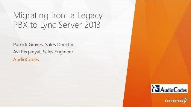 Migrating from a Legacy PBX to Lync Server 2013 Patrick Graves, Sales Director Avi Perpinyal, Sales Engineer AudioCodes