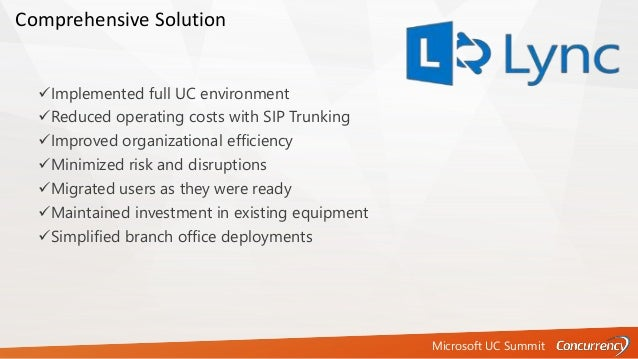Microsoft UC Summit Implemented full UC environment Reduced operating costs with SIP Trunking Improved organizational e...