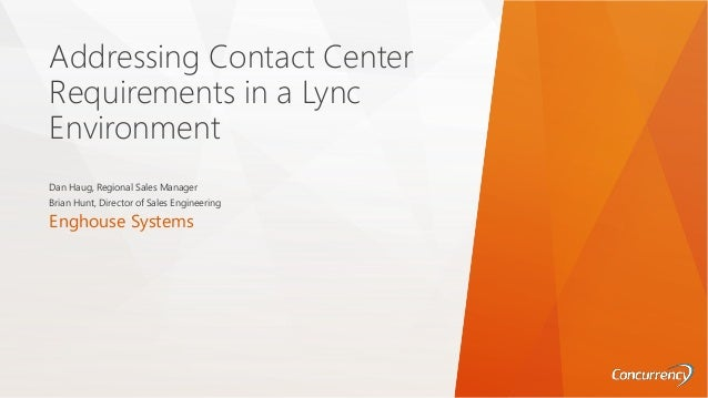 Addressing Contact Center Requirements in a Lync Environment Dan Haug, Regional Sales Manager Brian Hunt, Director of Sale...
