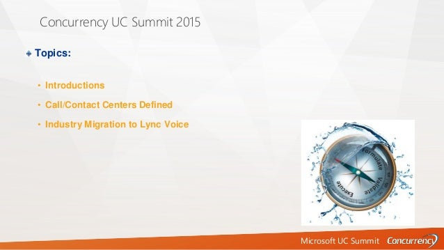 Microsoft UC Summit Concurrency UC Summit 2015 Topics: • Introductions • Call/Contact Centers Defined • Industry Migration...