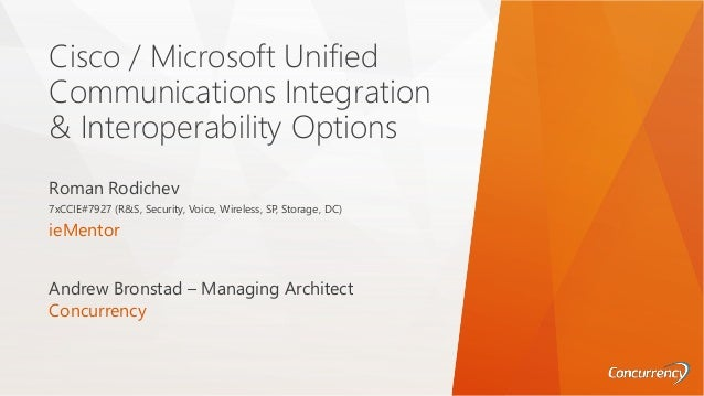 Cisco / Microsoft Unified Communications Integration & Interoperability Options Roman Rodichev 7xCCIE#7927 (R&S, Security,...