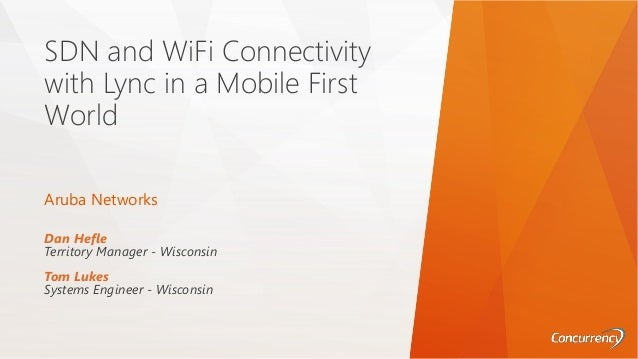 SDN and WiFi Connectivity with Lync in a Mobile First World Dan Hefle Territory Manager - Wisconsin Tom Lukes Systems Engi...