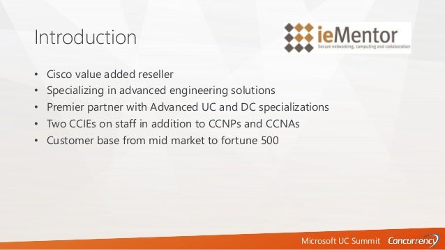 Microsoft UC Summit Introduction • Cisco value added reseller • Specializing in advanced engineering solutions • Premier p...