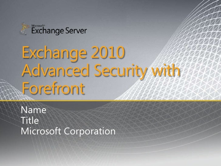 Exchange 2010 Advanced Security with Forefront Name Title Microsoft Corporation