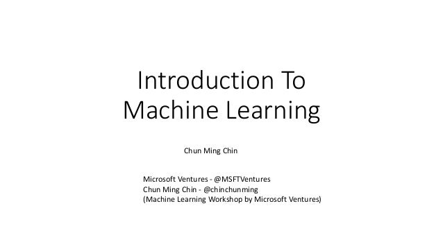 Introduction To Machine Learning Chun Ming Chin Microsoft Ventures - @MSFTVentures Chun Ming Chin - @chinchunming (Machine...