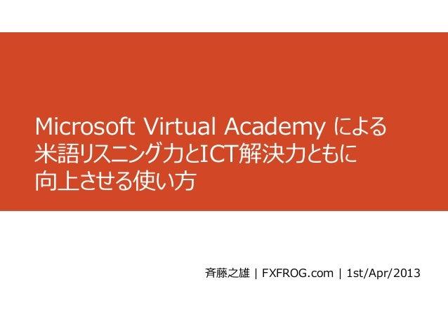 Microsoft Virtual Academy による⽶語リスニング⼒とICT解決⼒ともに向上させる使い⽅              ⻫藤之雄 | FXFROG.com | 1st/Apr/2013