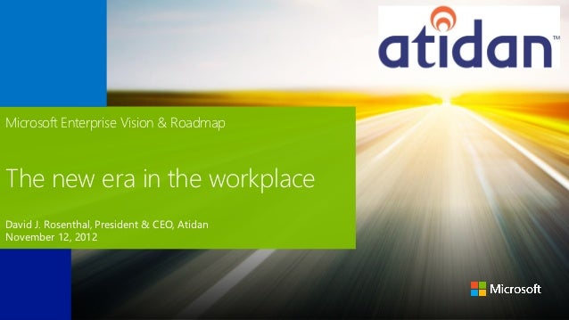Microsoft Enterprise Vision & RoadmapThe new era in the workplaceDavid J. Rosenthal, President & CEO, AtidanNovember 12, 2...