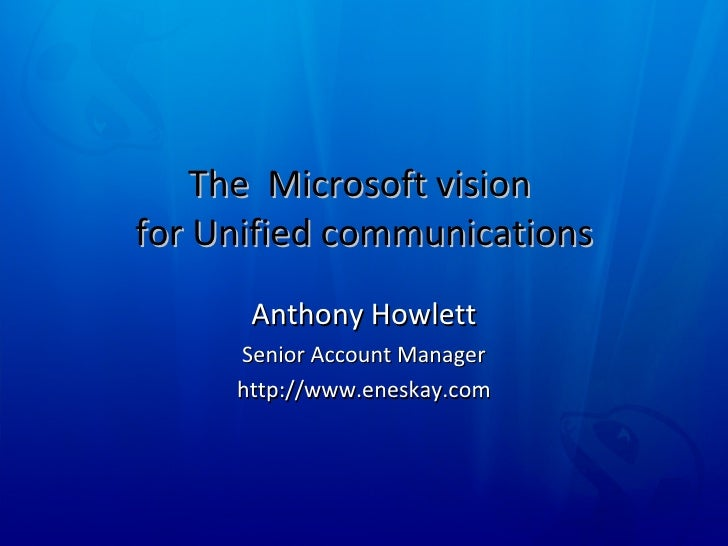The  Microsoft vision  for Unified communications Anthony Howlett Senior Account Manager http://www.eneskay.com