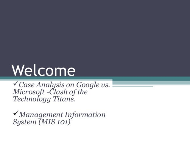 WelcomeCase Analysis on Google vs.Microsoft -Clash of theTechnology Titans.Management InformationSystem (MIS 101)