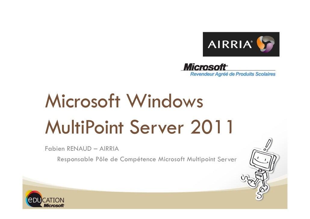 Microsoft WindowsMultiPoint Server 2011Fabien RENAUD – AIRRIA    Responsable Pôle de Compétence Microsoft Multipoint Server