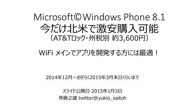 Microsoft©Windows Phone 8.1 今だけ北米で激安購入可能 (AT&Tロック・州税別 約3,600円) WiFi メインでアプリを開発する方には最適! 2014年12月~おそらく2015年3月末日くらいまで スライド公開日...