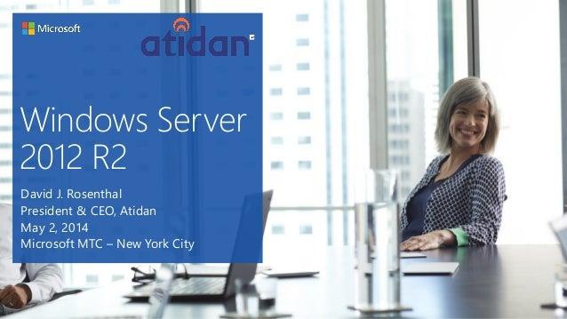 Windows Server 2012 R2 David J. Rosenthal President & CEO, Atidan May 2, 2014 Microsoft MTC – New York City