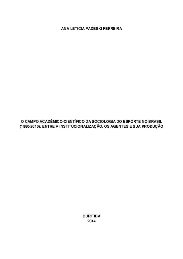 ANA LETICIA PADESKI FERREIRA O CAMPO ACADÊMICO-CIENTÍFICO DA SOCIOLOGIA DO ESPORTE NO BRASIL (1980-2010): ENTRE A INSTITUC...
