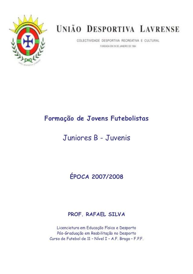 Formação de Jovens Futebolistas        Juniores B - Juvenis            ÉPOCA 2007/2008           PROF. RAFAEL SILVA     Li...