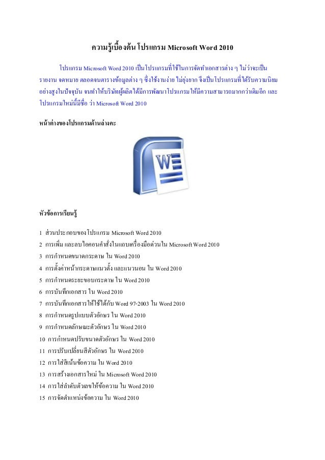 ความรู้เบื้องต้น โปรแกรม Microsoft Word 2010 โปรแกรม Microsoft Word 2010 เป็นโปรแกรมที่ใช้ในการจัดทาเอกสารต่าง ๆ ไม่ว่าจะเ...
