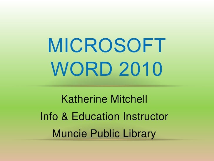 MICROSOFT WORD 2010    Katherine MitchellInfo & Education Instructor  Muncie Public Library
