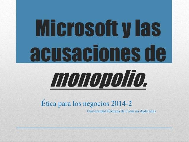 Microsoft y las  acusaciones de  monopolio.  Ética para los negocios 2014-2  Universidad Peruana de Ciencias Aplicadas