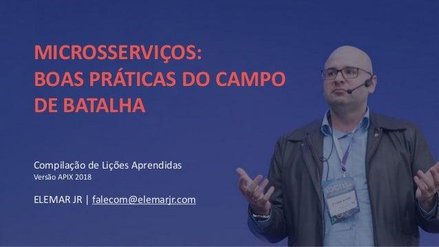 Compila��o de Li��es Aprendidas Vers�o APIX 2018 ELEMAR JR | falecom@elemarjr.com MICROSSERVI�OS: BOAS PR�TICAS DO CAMPO D...