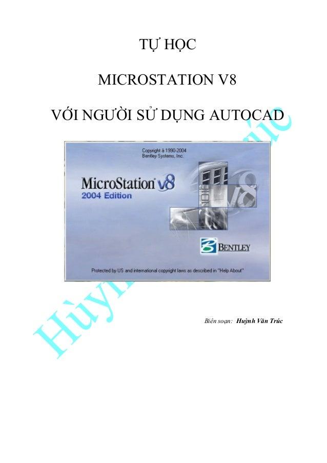 TỰ HỌC MICROSTATION V8 VỚI NGƯỜI SỬ DỤNG AUTOCAD  Biên soạn: Huỳnh Văn Trúc