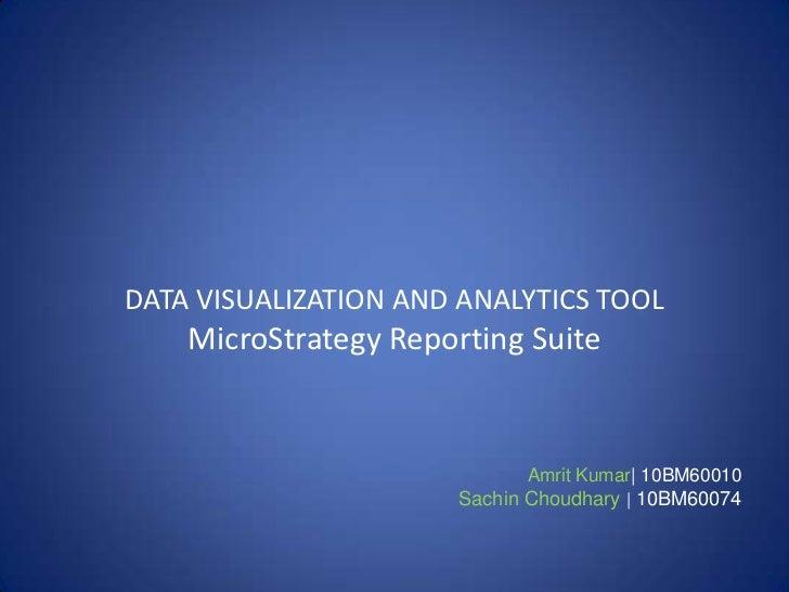 DATA VISUALIZATION AND ANALYTICS TOOL    MicroStrategy Reporting Suite                             Amrit Kumar| 10BM60010 ...