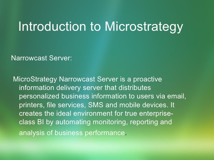 Introduction to Microstrategy   Narrowcast Server: MicroStrategy Narrowcast Server is a proactive information delivery ser...