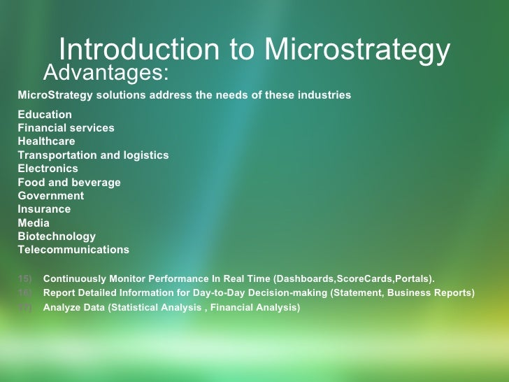 Introduction to Microstrategy <ul><ul><li>Advantages: </li></ul></ul><ul><li>MicroStrategy solutions address the needs of ...