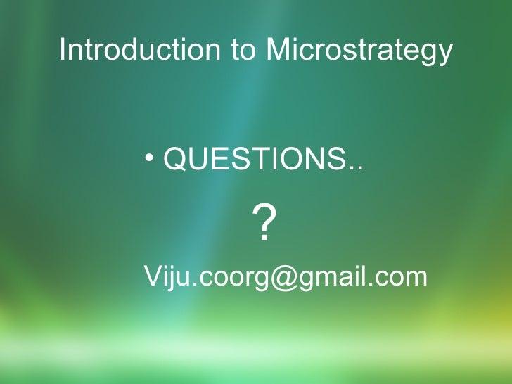 Introduction to Microstrategy <ul><li>QUESTIONS.. </li></ul><ul><li>? </li></ul><ul><li>[email_address] </li></ul>