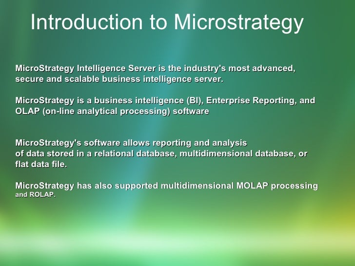 Introduction to Microstrategy   MicroStrategy Intelligence Server is the industry's most advanced, secure and scalable bus...